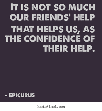 It is not so much our friends' help that helps.. Epicurus top friendship quote