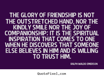 Friendship quotes - The glory of friendship is not the outstretched..