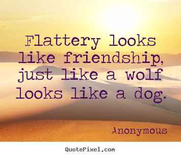Anonymous picture quotes - Flattery looks like friendship, just like a wolf.. - Friendship quote