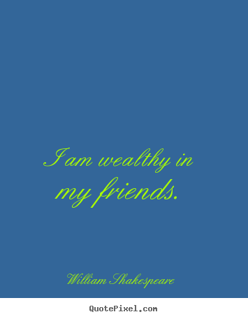 I am wealthy in my friends. William Shakespeare top friendship quotes
