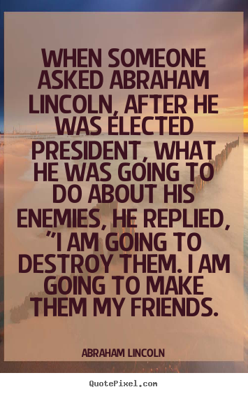 Abraham Lincoln picture quotes - When someone asked abraham lincoln, after he was elected president,.. - Friendship quote