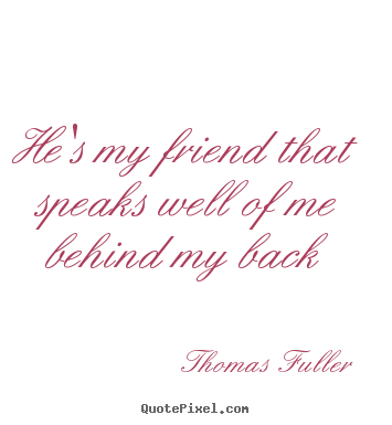 Design your own image quotes about friendship - He's my friend that speaks well of me behind my back