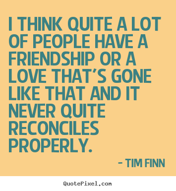 Tim Finn picture quotes - I think quite a lot of people have a friendship or a love that's gone.. - Friendship quotes
