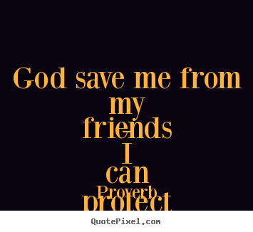 Quotes about friendship - God save me from my friends - i can protect myself from..