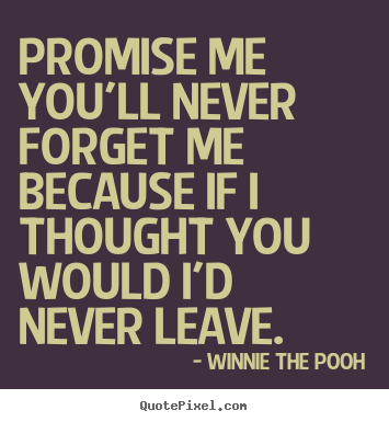 Friendship quote - Promise me you'll never forget me because if i thought you would..