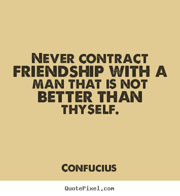 Never contract friendship with a man that is not better than thyself. Confucius popular friendship quote