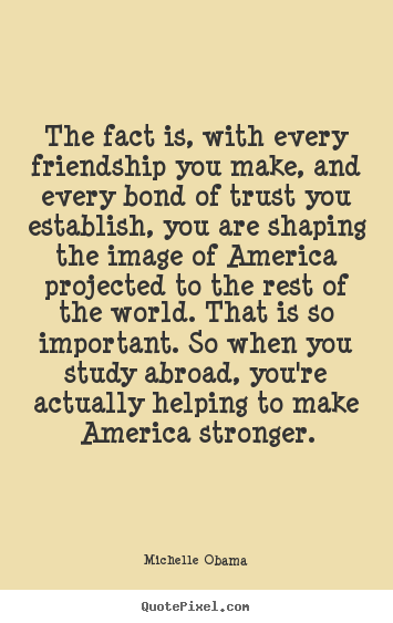 Michelle Obama picture quotes - The fact is, with every friendship you make, and every bond of.. - Friendship quote