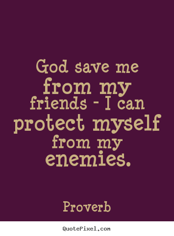 Create your own picture quotes about friendship - God save me from my friends - i can protect myself from my enemies.