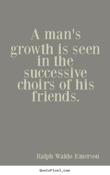 A man's growth is seen in the successive choirs of his friends. Ralph Waldo Emerson popular friendship quotes