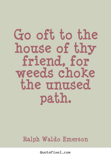 How to make photo quotes about friendship - Go oft to the house of thy friend, for weeds..