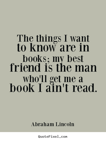 Design your own picture quotes about friendship - The things i want to know are in books; my best friend is the man..