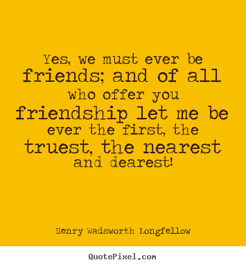 Henry Wadsworth Longfellow picture quote - Yes, we must ever be friends; and of all who offer you friendship.. - Friendship quotes