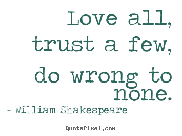 Love all, trust a few, do wrong to none. William Shakespeare greatest friendship quotes