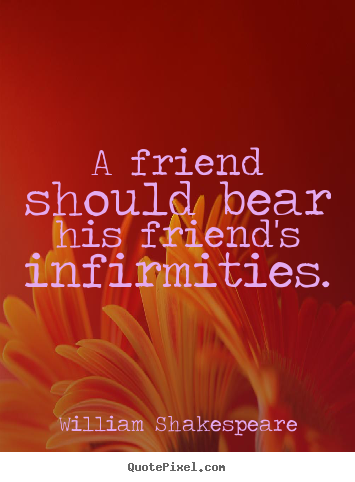 A friend should bear his friend's infirmities. William Shakespeare good friendship quote