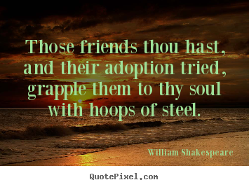 Friendship quotes - Those friends thou hast, and their adoption..