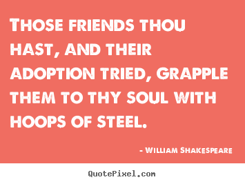 William Shakespeare picture quotes - Those friends thou hast, and their adoption.. - Friendship quotes