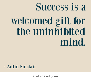Inspirational quotes - Success is a welcomed gift for the uninhibited mind.