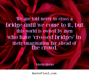 Diy picture quotes about inspirational - We are told never to cross a bridge until we come to it, but this..