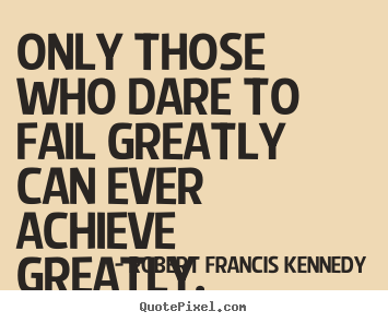 Design custom picture quotes about inspirational - Only those who dare to fail greatly can ever achieve greatly.