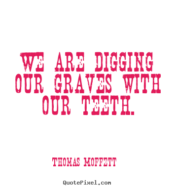 Thomas Moffett picture quotes - We are digging our graves with our teeth. - Inspirational quotes