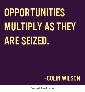 Opportunities multiply as they are seized. Colin Wilson famous inspirational quote