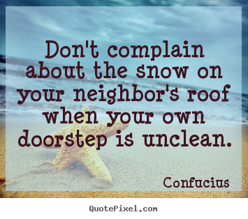 Inspirational quotes - Don't complain about the snow on your neighbor's roof when your..