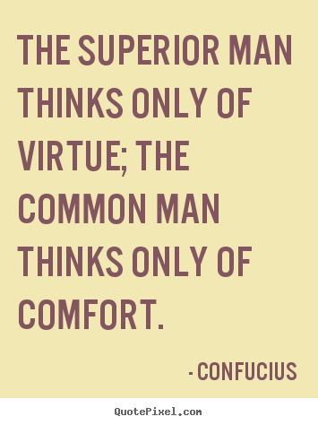 Create graphic picture quotes about inspirational - The superior man thinks only of virtue; the common man..