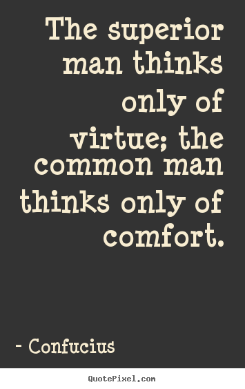 Inspirational quotes - The superior man thinks only of virtue; the common man thinks..