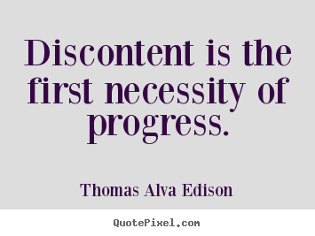 Discontent is the first necessity of progress. Thomas Alva Edison  inspirational quote