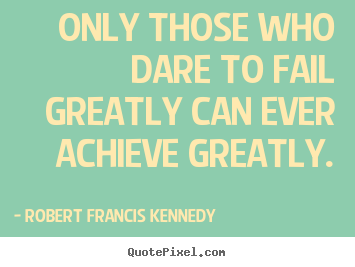 Quote about inspirational - Only those who dare to fail greatly can ever..