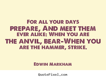 For all your days prepare, and meet them ever alike: when you are.. Edwin Markham popular inspirational quotes