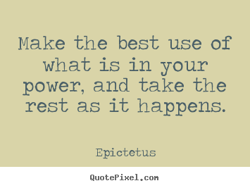 Epictetus picture quotes - Make the best use of what is in your power, and take the rest as it.. - Inspirational sayings