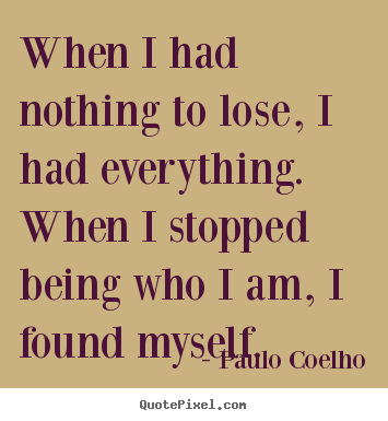 Inspirational quote - When i had nothing to lose, i had everything. when i stopped being..