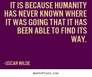 Create graphic picture quotes about inspirational - It is because humanity has never known where it was going that it has..