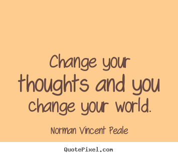 Inspirational quotes - Change your thoughts and you change your world.