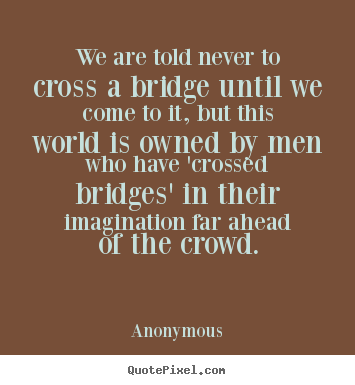 Anonymous pictures sayings - We are told never to cross a bridge until we come to it, but.. - Inspirational quotes