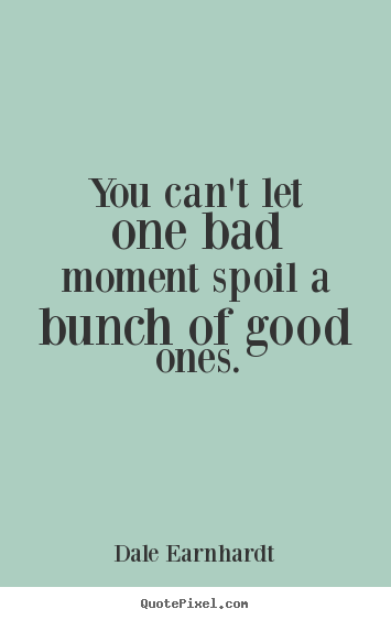Inspirational sayings - You can't let one bad moment spoil a bunch of good..