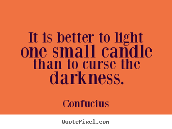 Diy photo quotes about inspirational - It is better to light one small candle than to curse the..