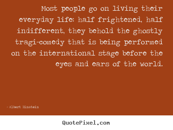 Inspirational quotes - Most people go on living their everyday life: half frightened,..