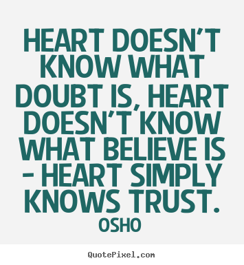 Heart doesn't know what doubt is, heart doesn't know what believe.. Osho greatest inspirational quotes