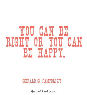 Inspirational quote - You can be right or you can be happy.