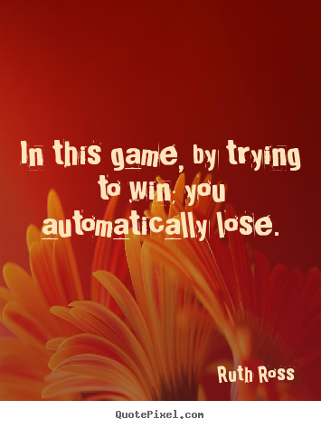 Make picture quotes about inspirational - In this game, by trying to win; you automatically lose.