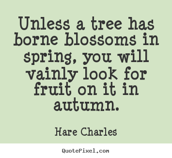Unless a tree has borne blossoms in spring, you will vainly.. Hare Charles famous inspirational quotes