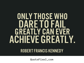 Quote about inspirational - Only those who dare to fail greatly can ever achieve greatly.