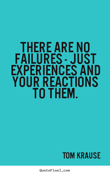 There are no failures - just experiences and your reactions to them. Tom Krause good inspirational quotes