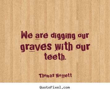 Inspirational quotes - We are digging our graves with our teeth.