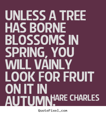 Inspirational quotes - Unless a tree has borne blossoms in spring, you will vainly..