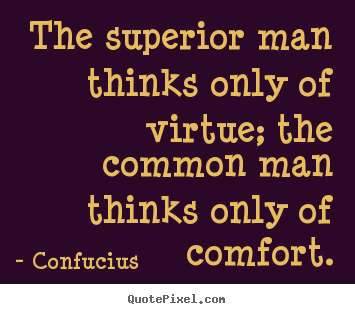 The superior man thinks only of virtue; the common man thinks only.. Confucius good inspirational quotes