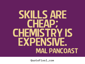 Skills are cheap; chemistry is expensive. Mal Pancoast greatest inspirational quotes