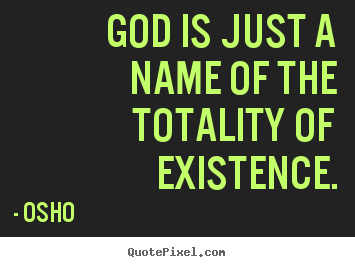Inspirational quote - God is just a name of the totality of existence.